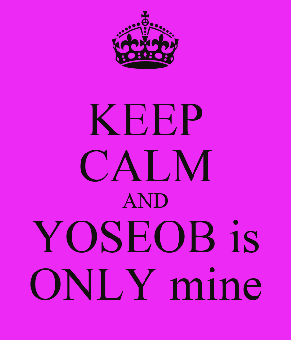 KEEP CALM AND YOSEOB is ONLY mine
