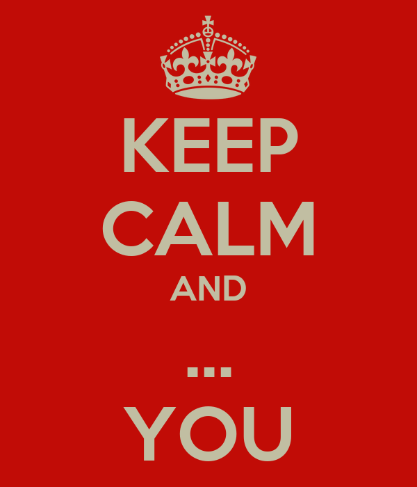KEEP CALM AND ... YOU