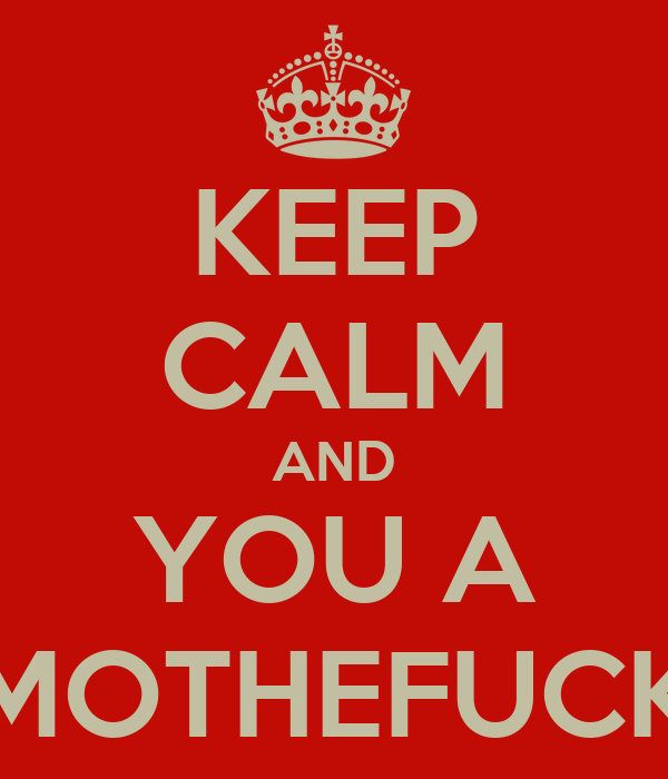 KEEP CALM AND YOU A MOTHEFUCK