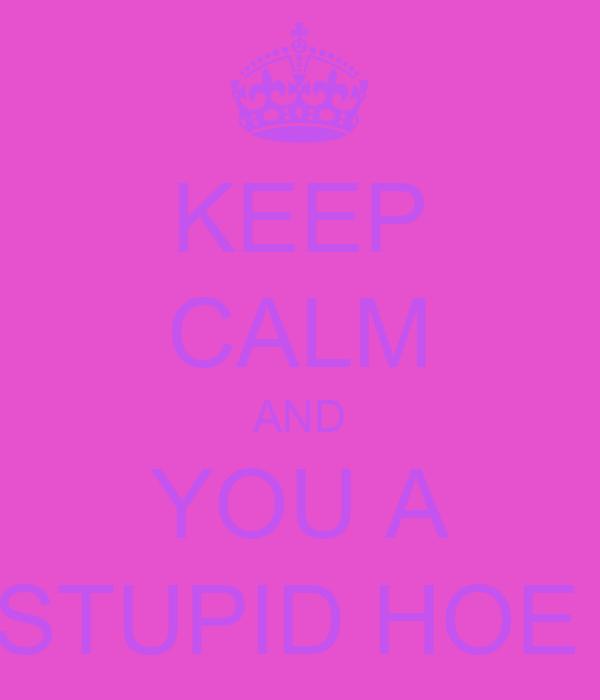 KEEP CALM AND YOU A STUPID HOE