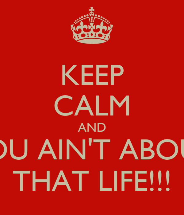 KEEP CALM AND YOU AIN'T ABOUT THAT LIFE!!!