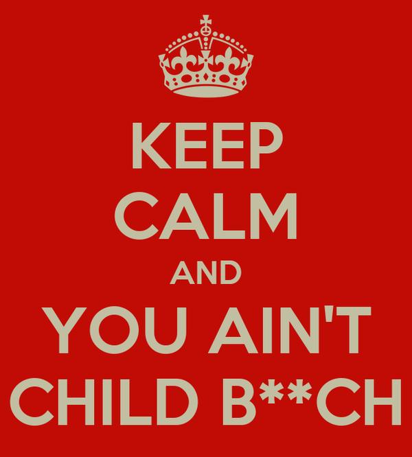 KEEP CALM AND YOU AIN'T CHILD B**CH