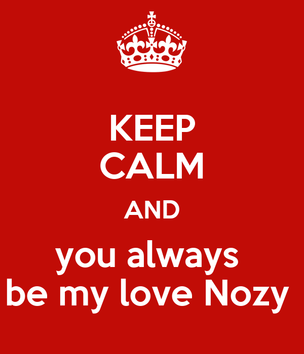 KEEP CALM AND you always  be my love Nozy