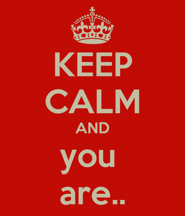 KEEP CALM AND you  are..
