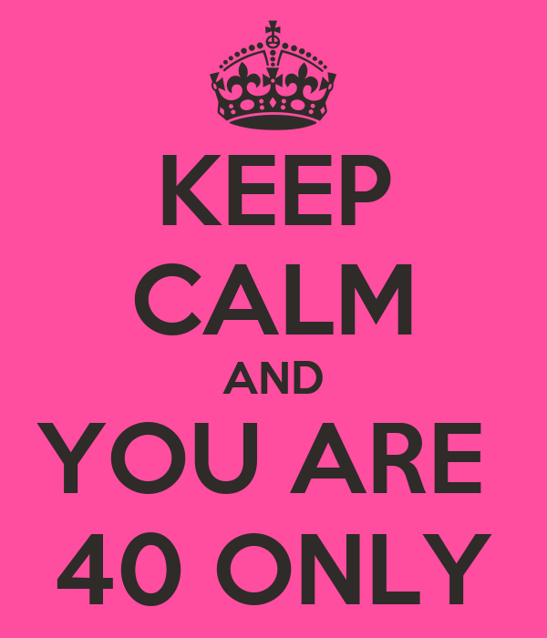KEEP CALM AND YOU ARE  40 ONLY
