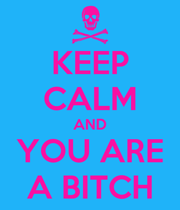 KEEP CALM AND YOU ARE A BITCH