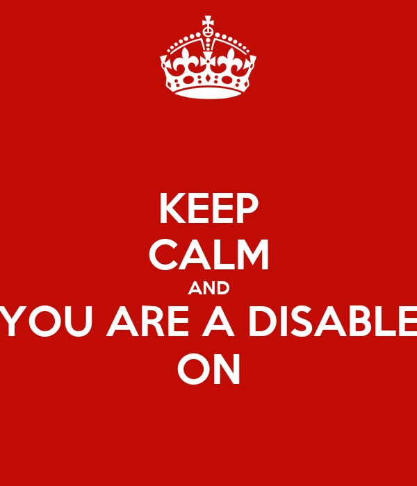 KEEP CALM AND YOU ARE A DISABLE ON