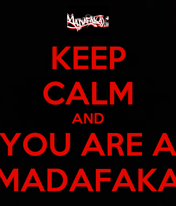 KEEP CALM AND YOU ARE A MADAFAKA