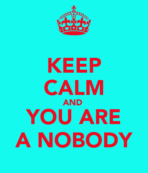 KEEP CALM AND  YOU ARE A NOBODY