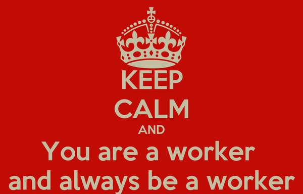 KEEP CALM AND You are a worker  and always be a worker