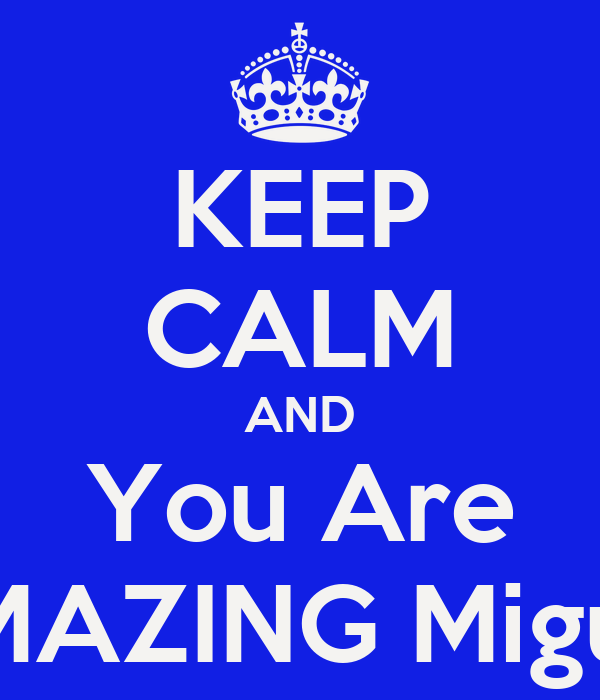 KEEP CALM AND You Are AMAZING Miguel