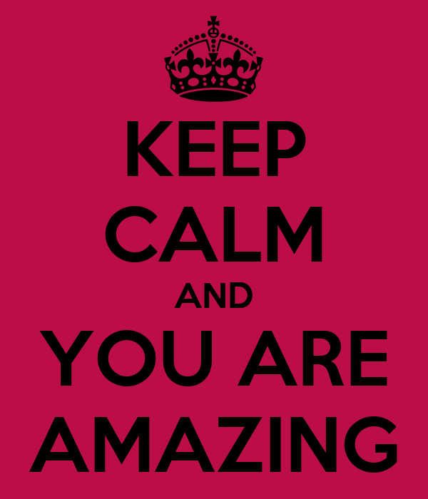 KEEP CALM AND YOU ARE AMAZING