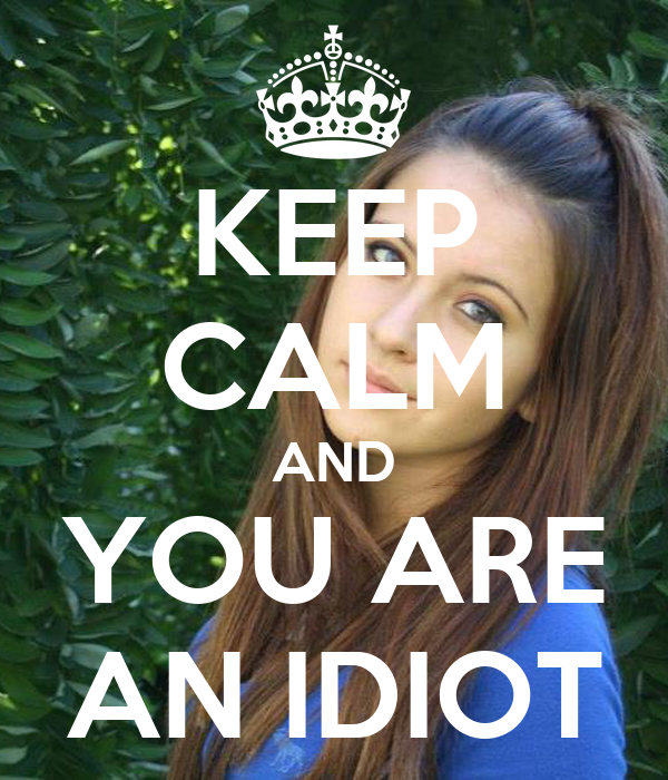 KEEP CALM AND YOU ARE AN IDIOT