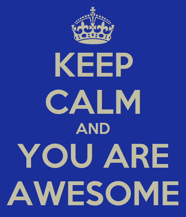 KEEP CALM AND YOU ARE AWESOME