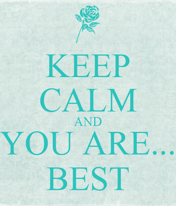 KEEP CALM AND YOU ARE...  BEST