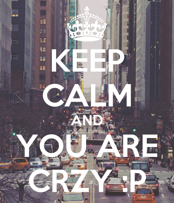 KEEP CALM AND YOU ARE CRZY :P