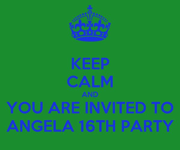 KEEP CALM AND YOU ARE INVITED TO ANGELA 16TH PARTY