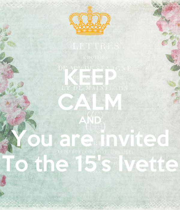 KEEP CALM AND You are invited To the 15's Ivette