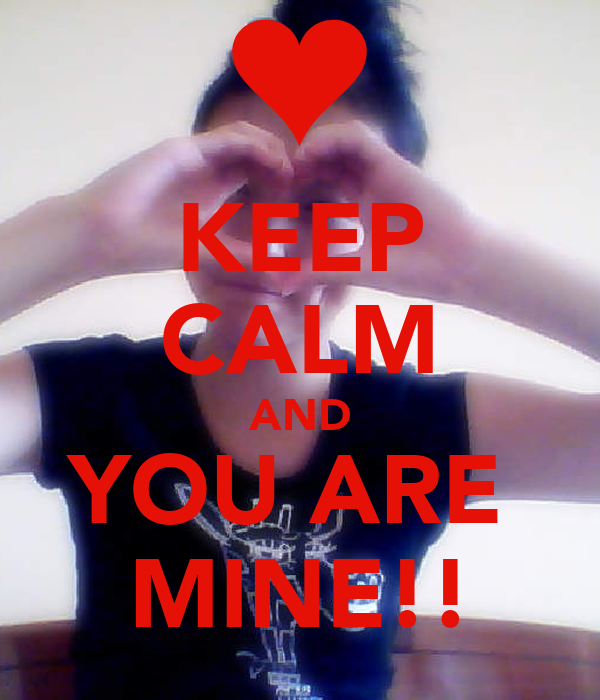 KEEP CALM AND YOU ARE  MINE!!