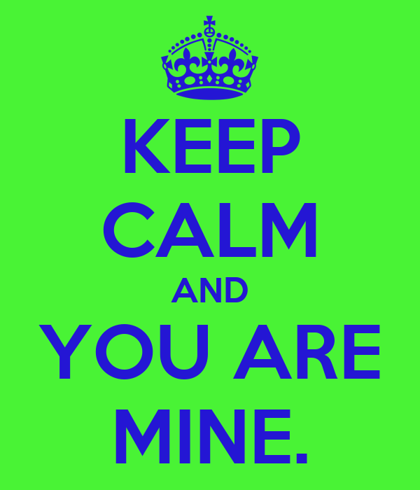 KEEP CALM AND YOU ARE MINE.