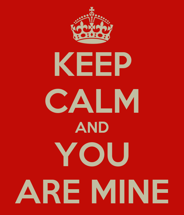 KEEP CALM AND YOU ARE MINE