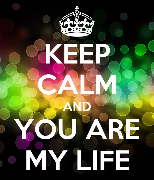 KEEP CALM AND YOU ARE MY LIFE