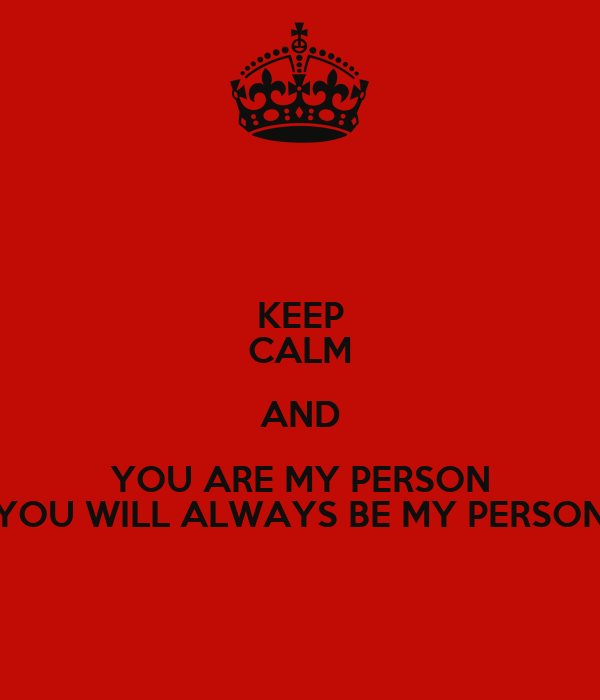 KEEP CALM AND YOU ARE MY PERSON YOU WILL ALWAYS BE MY PERSON