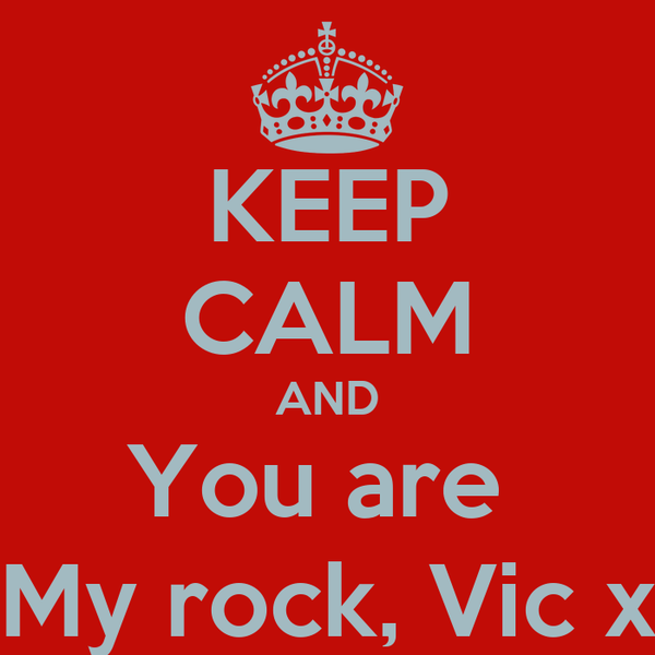 KEEP CALM AND You are  My rock, Vic x