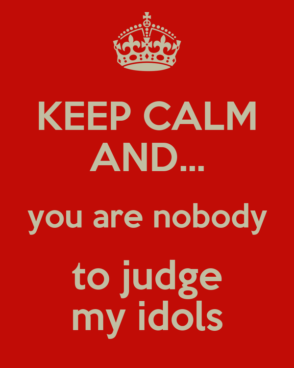 KEEP CALM AND... you are nobody  to judge  my idols