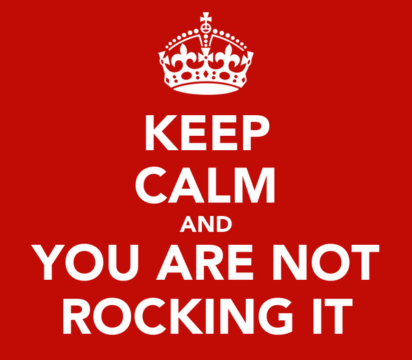 KEEP CALM AND YOU ARE NOT ROCKING IT