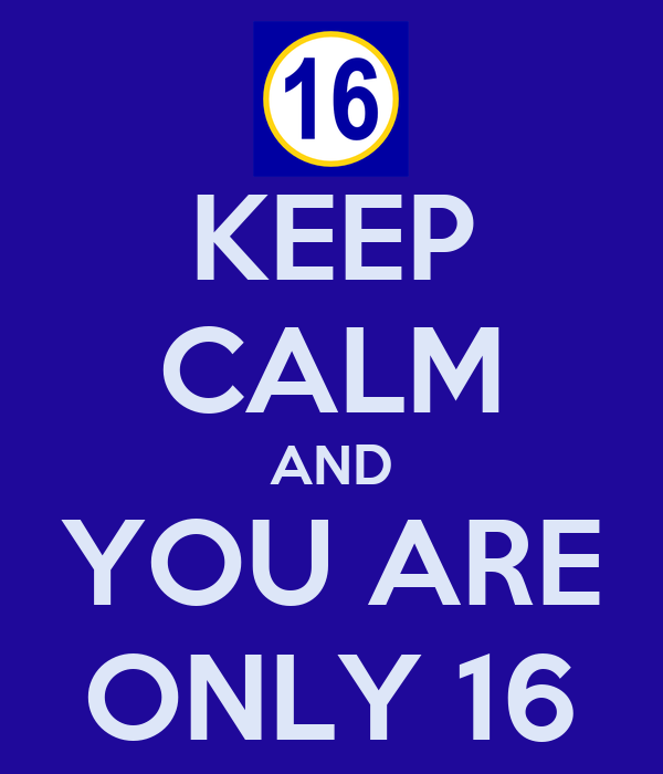 KEEP CALM AND YOU ARE ONLY 16