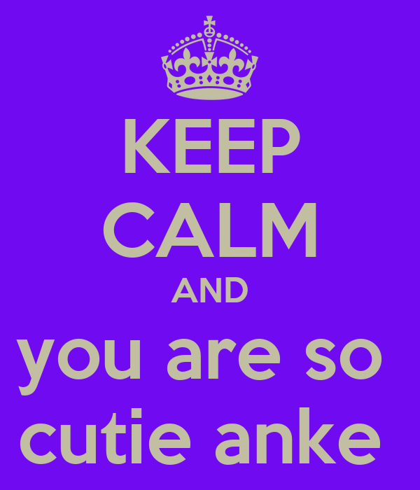 KEEP CALM AND you are so  cutie anke