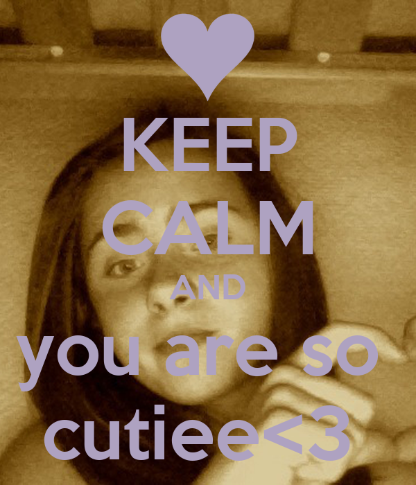 KEEP CALM AND you are so  cutiee<3