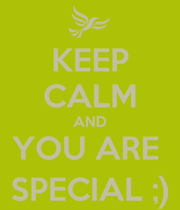 KEEP CALM AND YOU ARE  SPECIAL ;)