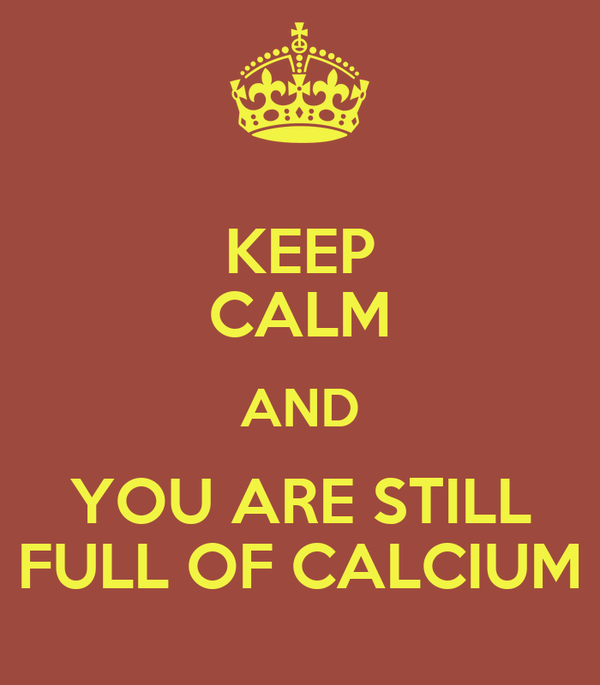 KEEP CALM AND YOU ARE STILL FULL OF CALCIUM