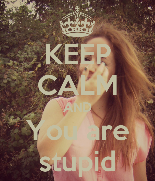 KEEP CALM AND You are stupid