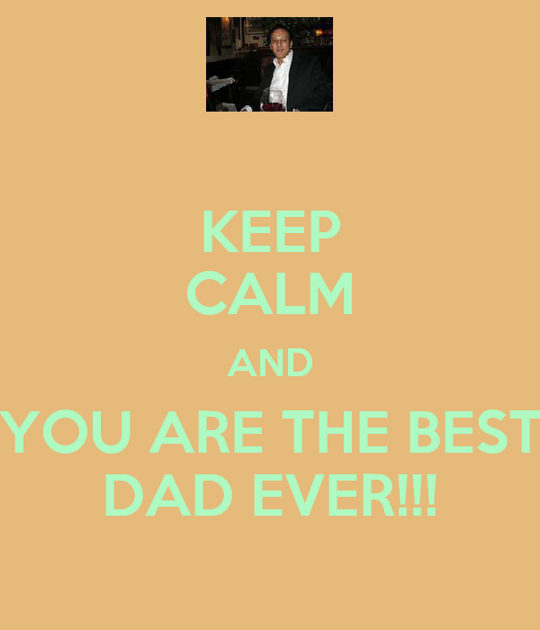 KEEP CALM AND YOU ARE THE BEST DAD EVER!!!