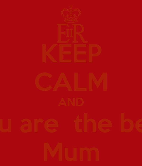 KEEP CALM AND You are  the best  Mum