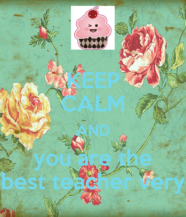 KEEP CALM AND you are the best teacher very
