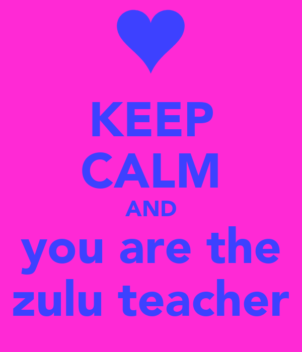 KEEP CALM AND you are the Best zulu teacher ever