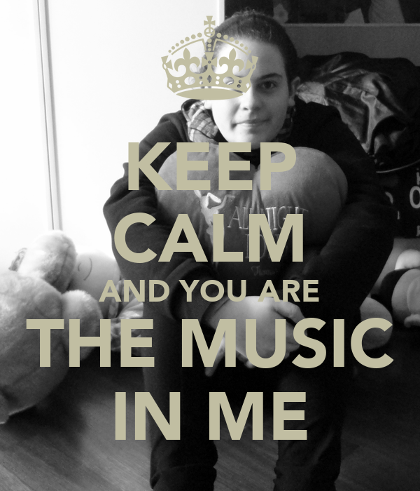 KEEP CALM AND YOU ARE THE MUSIC IN ME