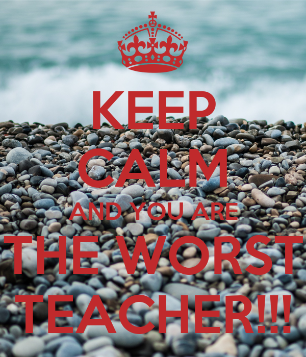 KEEP CALM AND YOU ARE THE WORST TEACHER!!!