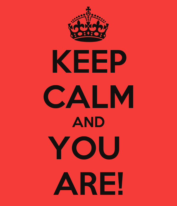 KEEP CALM AND YOU  ARE!