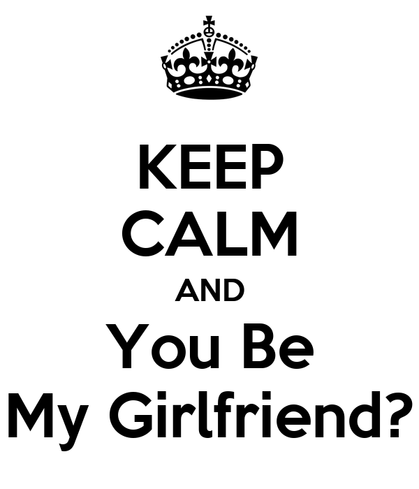 KEEP CALM AND You Be My Girlfriend?