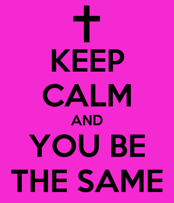 KEEP CALM AND YOU BE THE SAME
