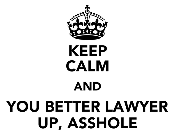 KEEP CALM AND YOU BETTER LAWYER UP, ASSHOLE