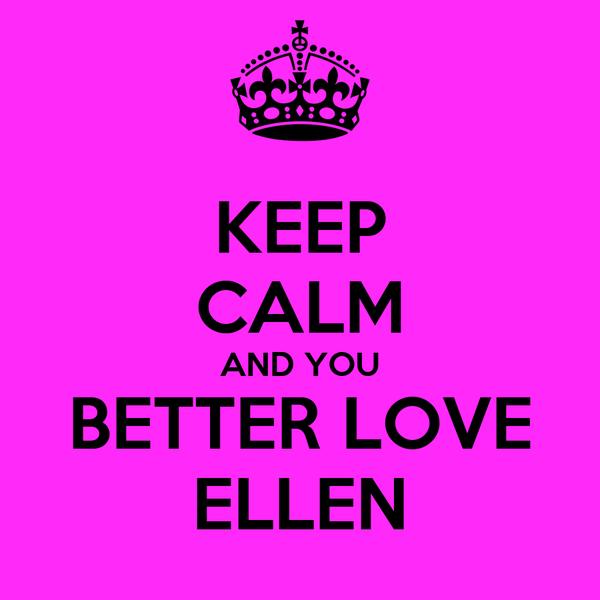 KEEP CALM AND YOU BETTER LOVE ELLEN