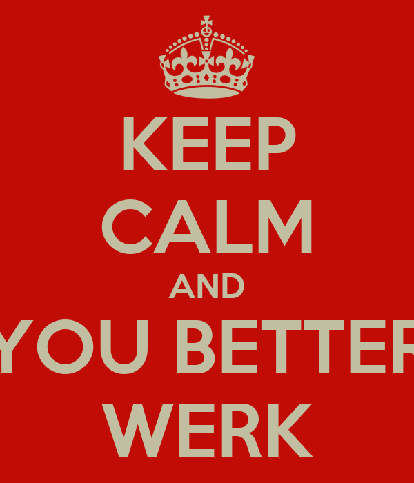 KEEP CALM AND YOU BETTER WERK