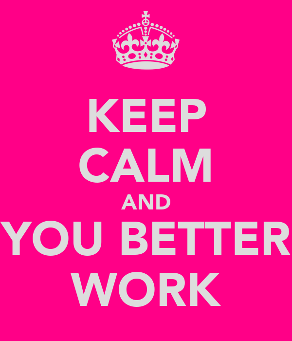 KEEP CALM AND YOU BETTER WORK