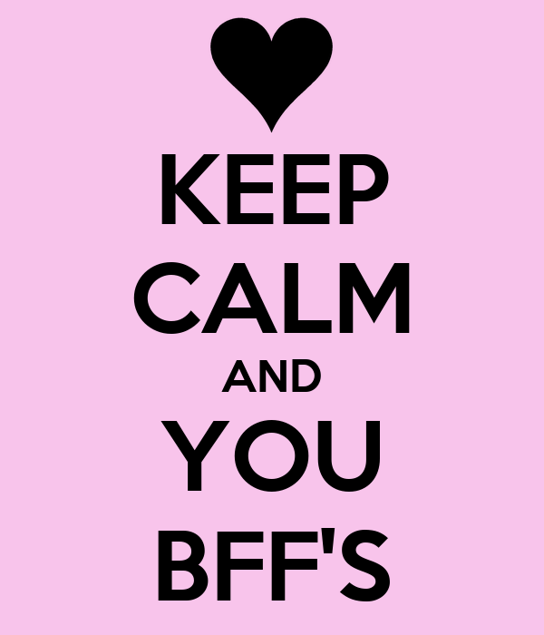 KEEP CALM AND YOU BFF'S